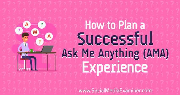 How to Plan a Successful Ask Me Anything (AMA) Experience by Sarah Aboulhosn on Social Media Examiner.