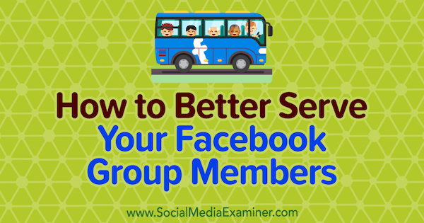 How to Better Serve Your Facebook Group Members by Anne Ackroyd on Social Media Examiner.