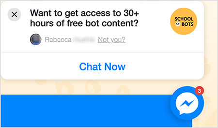 """This is a screenshot of a Messenger chat icon on the School of Bots website. In a white popup window on the site, black text says """"Want to get access to 30+ hours of free bot content?"""" In the upper-right corner is the School of Bots logo. It's a yellow circle with """"School of Bots"""" in black text. The word """"of"""" appears in a small white speech bubble. Below the question about free content is someone's Facebook profile photo, which is blurred out, and the text """"Rebecca Not you?"""" The text """"Not you?"""" is linked. Across the bottom of the popup window is a white button with blue text that says """"Chat Now"""". To the lower left is a Messenger chat icon. Natasha Takahashi says chat icons are one way marketers can capture website visitors and continue driving them to your website."""