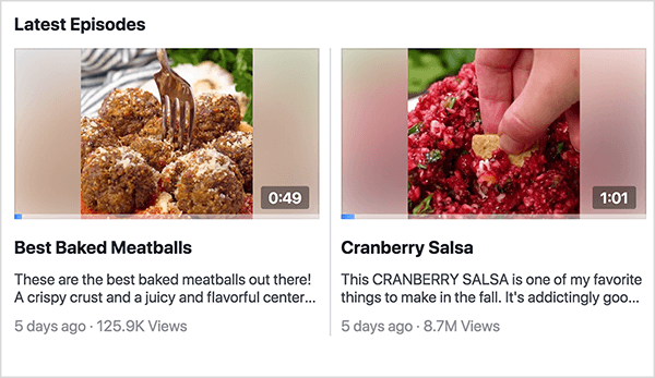 """This is a screenshot of the Latest Episodes section of the Facebook Watch show Recipes. You can see two episode previews in this shot. On the left is a preview for Best Baked Meatballs. The video still shows a plate of meatballs with a fork stuck in one of the meatballs and the time 0:49. Below the still is the video title and the following description: Tehse are teh best backed meatballs out there! A crispy crust and a juicy and flavorful center. . ."""" The video was posted 5 days ago and has 125.9K views. On the right is preview for Cranberry Salsa. The video still shows a white woman's hand dipping a chip into bright red salsa and the time 1:01. Below the still is the video title and the following description: This CRANBERRY SALSA is one of my favorite things to make in the fall. It's addictingly goo. . . """" The video was posted 5 days ago and has 8.7M views. Rachel Farnsworth uses episodes but not seasons for the videos on her Facebook Watch show Recipes."""