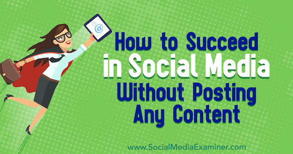 How to Succeed in Social Media Without Posting Any Content by Valerie Morris on Social Media Examiner.
