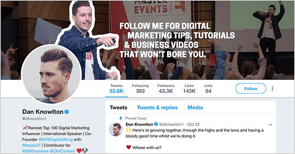 "This is a screenshot of Dan Knowlton's Twitter profile (@dknowlton1). The cover image has two layers. The background photo shows Dan speaking on an event stage before a crowd of people raising their hands. The brightness of this photo is scaled back so it appears dark. In the foreground is a photo of Dan from the waist up, and he is pointing with his right arm in front of his body toward the following white text: ""Follow me for digital marketing tips, tutorials, & business videos that won't bore you."" Dan's profile image shows his face looking to the left. He has short hair and a short beard. His pinned tweet says ""Here's to growing together, through the highs and the lows and having a bloody good time whilst we're doing it. Whose [sic] with us? """