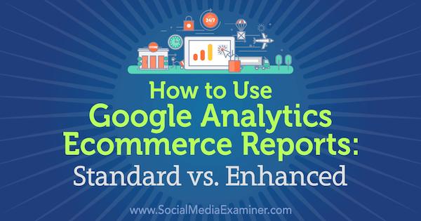 Verwendung von Google Analytics-E-Commerce-Berichten: Standard vs. Erweitert von Chris Mercer im Social Media Examiner.