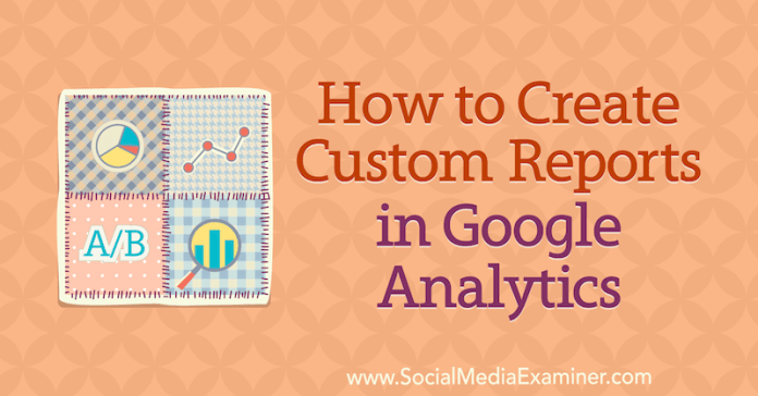 How to Create Custom Reports in Google Analytics by Chris Mercer on Social Media Examiner.