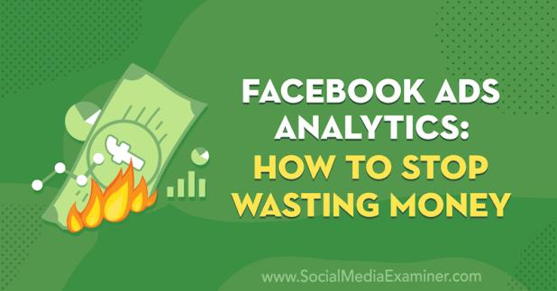 Facebook Ads Analytics: How to Stop Wasting Money by Tara Zirker on Social Media Examiner.