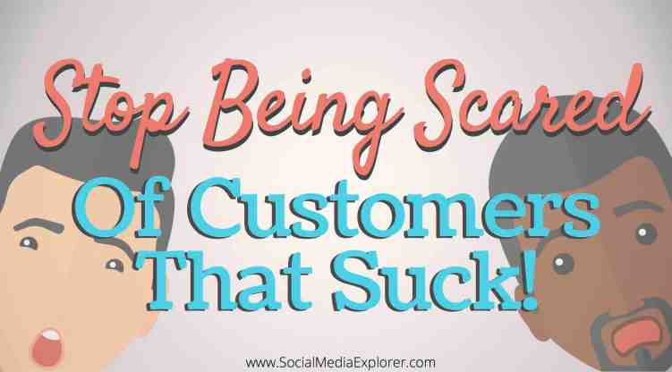 Stop Being Scared of Customers That Suck