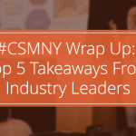 #CSMNY Wrap Up: Top 5 Takeaways From Industry Leaders