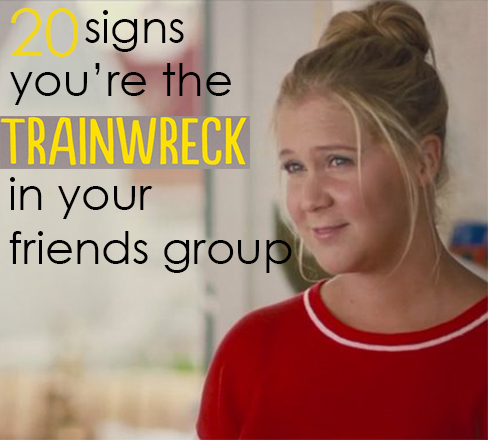 20 Signs You're the Trainwreck in your friends group