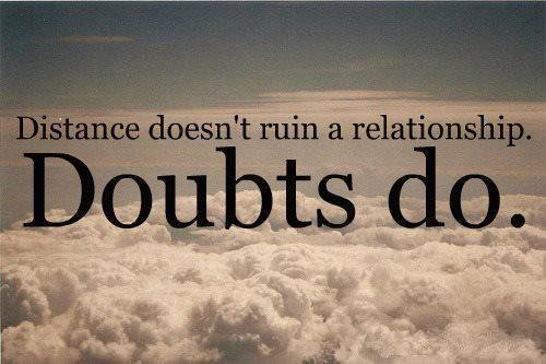 Distance doesn't run a relationship, doubts do