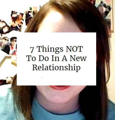7 Things NOT To Do In A New Relationship