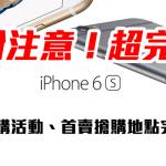 [超完整懶人包] iPhone 6s/iPhone 6s Plus 首購活動及全國首賣搶購地點