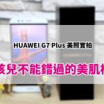 HUAWEI G7 Plus 拍照效果 – 女孩兒不能錯過的美肌模式