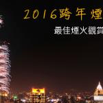2016跨年煙火:台北101、美麗華、劍湖山、義大世界最佳煙火觀賞地點攻略
