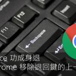 新Chrome已讓退回鍵功能失效,無數網災引爆點終於解決