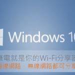 讓 Windows 10 筆電分享網路,成為 Wi-Fi 行動熱點(有線/無線接入皆適用)