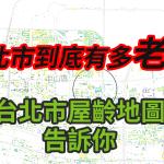 台北市區究竟有多「老」?台北屋齡地圖一次解析