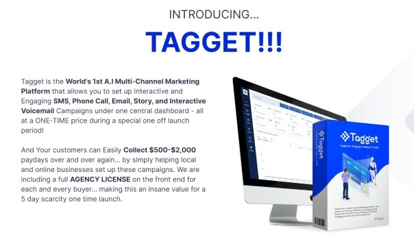 Tagget is the World's 1st A.I Multi-Channel Marketing Platform that allows you to set up Interactive and Engaging SMS, Phone Call, Email, Story, and Interactive Voicemail Campaigns under one central dashboard - all at a ONE-TIME price during a special one off launch period!  And Your customers can Easily Collect $500-$2,000 paydays over and over again… by simply helping local and online businesses set up these campaigns. We are including a full AGENCY LICENSE on the front end for each and every buyer... making this an insane value for a 5 day scarcity one time launch.