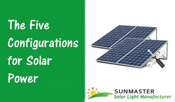 The Five Configurations for Solar Power - The Five Configurations for Solar Power