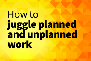how to juggle planned and unplanned work