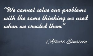 "Albert Einstien Quote ""We cannot solve our problems  with the same thinking we used  when we created them"""