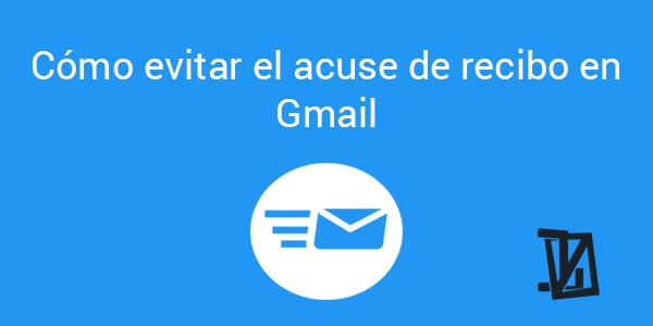 Cómo evitar el acuse de recibo en Gmail