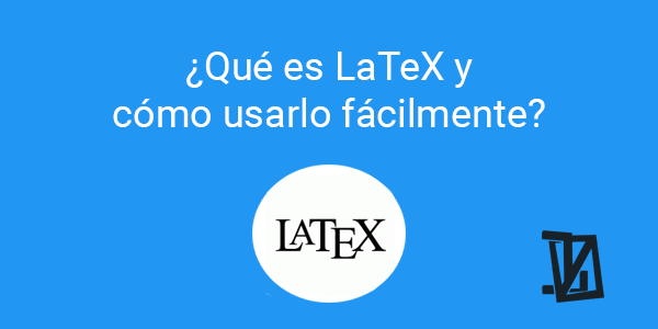 ¿Qué es LaTeX y cómo usarlo fácilmente?