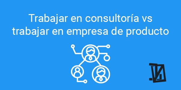 Trabajar en consultoría vs trabajar en empresa de producto
