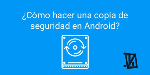 ¿Cómo hacer una copia de seguridad en Android?