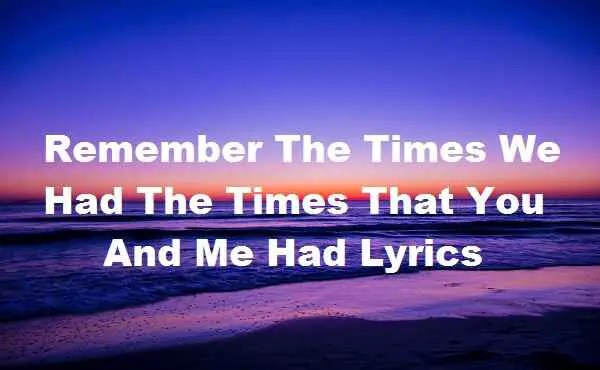 Photo of Remember The Times We Had The Times That You And Me Had Lyrics