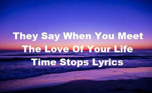 Photo of They Say When You Meet The Love Of Your Life Time Stops Lyrics