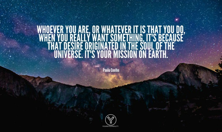 Whoever-you-are-or-whatever-it-is-that-you-do-when-you-really-want-something-its-because-that-desire-originated-in-the-soul-of-the-universe.-Its-your-mission-on-Earth.