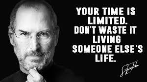 Your time is limited so don't waste it living someone else's life. Steve Jobs