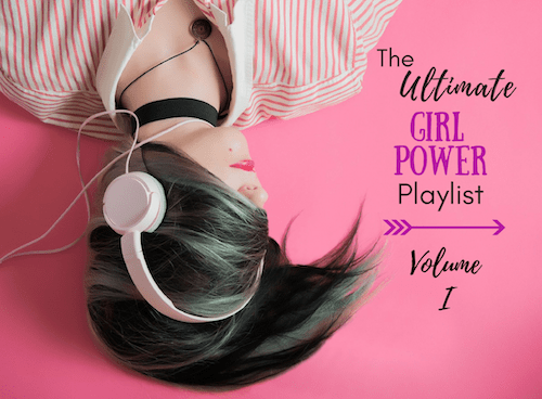 The Ultimate Girl Power Playlist: Volume I