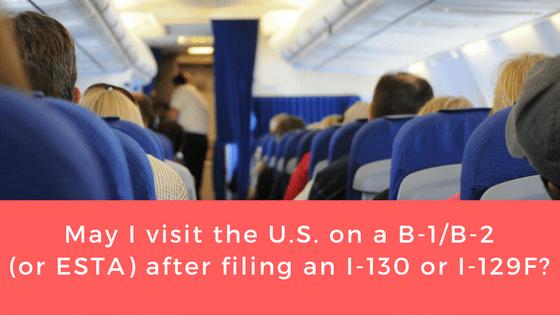 May I visit the U.S. on a B-1/B-2 (or ESTA) after filing an I-130 or I-129F?