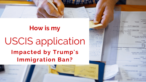 How does the Trump Immigration Ban impact USCIS applications (I-485, N-400, I-90, etc.)?