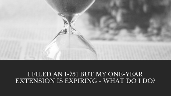 I Filed An I-751 But My One-year Extension Is Expiring – What Do I Do?
