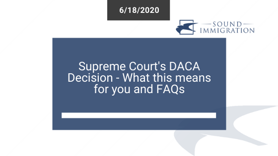 The Supreme Court's DACA Decision – What This Means For You And FAQs