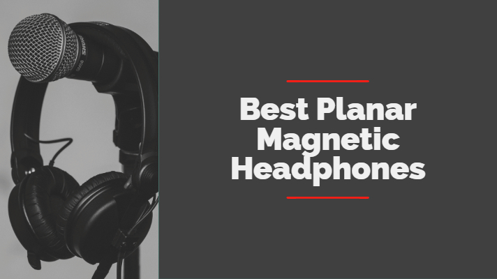 Best Planar Magnetic Headphones