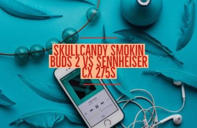 Skullcandy Smokin Buds 2 Vs Sennheiser cx 275s