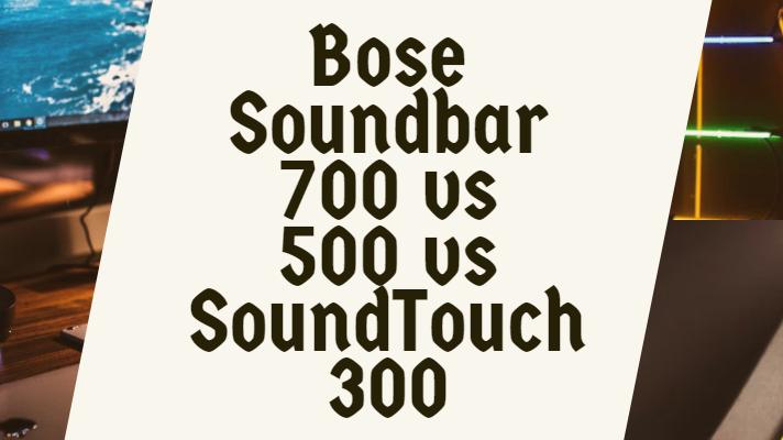 Bose Soundbar 700 vs 500 vs SoundTouch 300