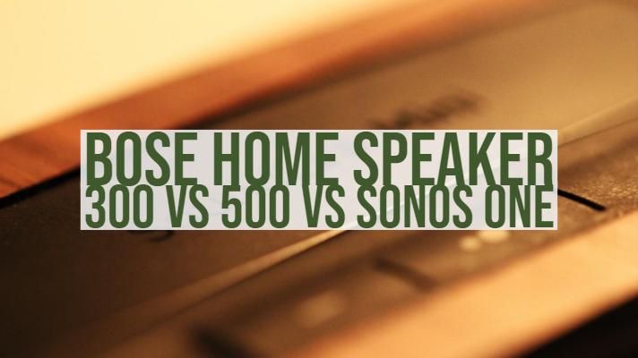 Bose Home Speaker 300 vs 500 vs Sonos One