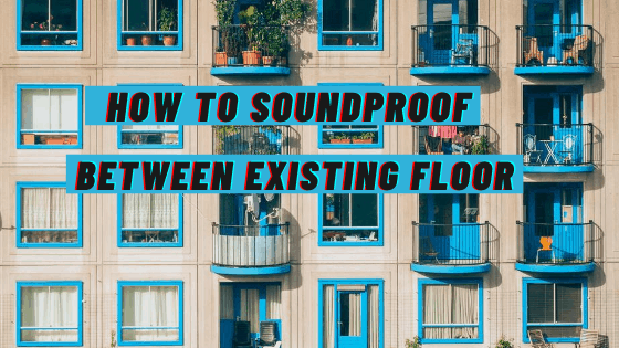 How to Soundproof Between Existing Floors In 11 Steps