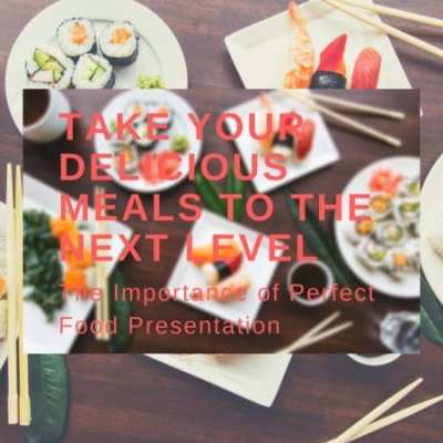 Take Your Delicious Meals to the Next Level: The Importance of Perfect Food Presentation