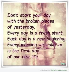 dont-start-your-day-with-the-broken-pieces-of-yesterday-every-day-is-a-fresh-start-each-day-is-a-new-beginning-every-morning-we-wake-up-is-the-first-day-of-our-new-life