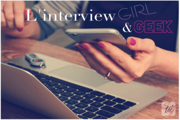 Une Interview Girl & Geek