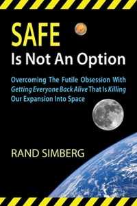 Safe Is Not an Option: Overcoming The Futile Obsession With Getting Everyone Back Alive That Is Killing Our Expansion Into Space by Rand Simberg Interglobal Media LLC, 2013 softcover, 240 pp., illus.
