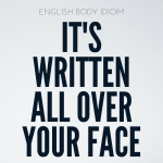 English Body Idioms Day 4 : It's Written All Over Your Face