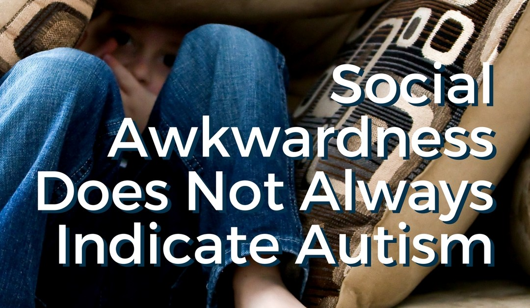 Social Awkwardness Does Not Always Mean Autism