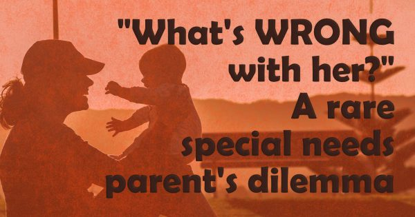 What's WRONG with her? A rare special needs parent's dilemma