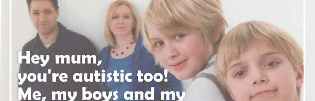 Hey mum, you're autistic too! Me, my boys and my adult autism diagnosis